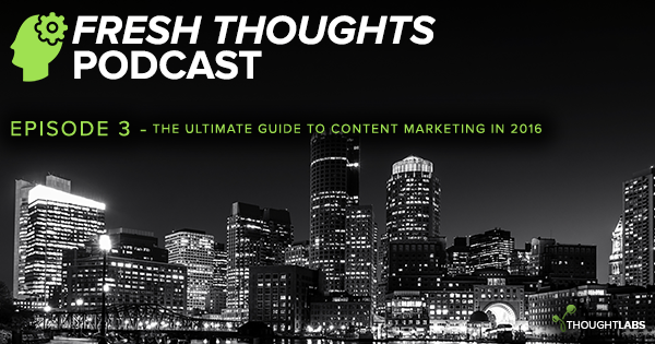 The Fresh Thoughts Podcast Episode 3 - The Ultimate Guide to Content Marketing in 2016