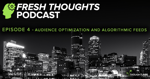 Fresh Thoughts Podcast Ep 04 - Audience Optimization And Algorithmic Feeds